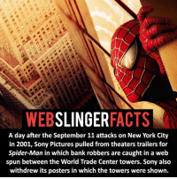 Memes, World Trade Center, and Spider-Man (Movie): SLINGER  FACTS  WEB  A day after the September 11 attacks on New York City  in 2001, Sony Pictures pulled from theaters trailers for  Spider-Man in which bank robbers are caught in a web  spun between the World Trade Center towers. Sony also  withdrew its posters in which the towers were shown. ▲▲ - What's your favourite Spider-Man movie? - My other IG accounts @factsofflash @yourpoketrivia @facts_of_heroes ⠀⠀⠀⠀⠀⠀⠀⠀⠀⠀⠀⠀⠀⠀⠀⠀⠀⠀⠀⠀⠀⠀⠀⠀⠀⠀⠀⠀⠀⠀⠀⠀⠀⠀⠀⠀ ⠀⠀----------------------- spiderman peterparker tomholland marvelfacts spidermanfacts webslingerfacts venom carnage avengers xmen justiceleague marvel homecoming tobeymaguire andrewgarfield ironman spiderman2099 civilwar auntmay like gwenstacy maryjane deadpool miguelohara hobgoblin milesmorales like4like