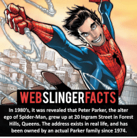 Facts, Family, and Life: SLINGER  FACTS  WEB  In 1980's, it was revealed that Peter Parker, the alter  ego of Spider-Man, grew up at 20 Ingram Street in Forest  Hills, Queens. The address exists in real life, and has  been owned by an actual Parker family since 1974. ▲▲ - Always one step ahead!- My other IG accounts @factsofflash @yourpoketrivia @facts_of_heroes ⠀⠀⠀⠀⠀⠀⠀⠀⠀⠀⠀⠀⠀⠀⠀⠀⠀⠀⠀⠀⠀⠀⠀⠀⠀⠀⠀⠀⠀⠀⠀⠀⠀⠀⠀⠀ ⠀⠀----------------------- spiderman peterparker tomholland marvelfacts spidermanfacts webslingerfacts venom carnage avengers xmen justiceleague marvel homecoming tobeymaguire andrewgarfield ironman spiderman2099 civilwar auntmay like gwenstacy maryjane deadpool miguelohara hobgoblin milesmorales like4like
