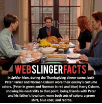 Memes, Carnage, and 🤖: SLINGER  FACTS  WEB  In Spider-Man, during the Thanksgiving dinner scene, both  Peter Parker and Norman Osborn wore their enemy's costume  colors. (Peter in green and Norman in red and blue) Harry Osborn,  showing his neutrality to that point, being friends with Peter  and his father's loyal son, wore both sets of colors: a green  shirt, blue coat, and red tie. ▲▲ - The Thanksgiving scene! - My other IG accounts @factsofflash @yourpoketrivia @facts_of_heroes ⠀⠀⠀⠀⠀⠀⠀⠀⠀⠀⠀⠀⠀⠀⠀⠀⠀⠀⠀⠀⠀⠀⠀⠀⠀⠀⠀⠀⠀⠀⠀⠀⠀⠀⠀⠀ ⠀⠀----------------------- spiderman peterparker tomholland marvelfacts spidermanfacts webslingerfacts venom carnage avengers xmen justiceleague marvel homecoming tobeymaguire andrewgarfield ironman spiderman2099 civilwar auntmay like gwenstacy maryjane deadpool miguelohara hobgoblin milesmorales like4like