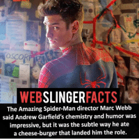 ▲▲ - Andrew Garfield Spider-Man! - My other IG accounts @factsofflash @yourpoketrivia @facts_of_heroes ⠀⠀⠀⠀⠀⠀⠀⠀⠀⠀⠀⠀⠀⠀⠀⠀⠀⠀⠀⠀⠀⠀⠀⠀⠀⠀⠀⠀⠀⠀⠀⠀⠀⠀⠀⠀ ⠀⠀----------------------- spiderman peterparker tomholland marvelfacts spidermanfacts webslingerfacts venom carnage avengers xmen justiceleague marvel homecoming tobeymaguire andrewgarfield ironman spiderman2099 civilwar auntmay like gwenstacy maryjane deadpool miguelohara hobgoblin milesmorales like4like: SLINGER  FACTS  WEB  The Amazing Spider-Man director Marc Webb  said Andrew Garfield's chemistry and humor was  impressive, but it was the subtle way he ate  a cheese-burger that landed him the role. ▲▲ - Andrew Garfield Spider-Man! - My other IG accounts @factsofflash @yourpoketrivia @facts_of_heroes ⠀⠀⠀⠀⠀⠀⠀⠀⠀⠀⠀⠀⠀⠀⠀⠀⠀⠀⠀⠀⠀⠀⠀⠀⠀⠀⠀⠀⠀⠀⠀⠀⠀⠀⠀⠀ ⠀⠀----------------------- spiderman peterparker tomholland marvelfacts spidermanfacts webslingerfacts venom carnage avengers xmen justiceleague marvel homecoming tobeymaguire andrewgarfield ironman spiderman2099 civilwar auntmay like gwenstacy maryjane deadpool miguelohara hobgoblin milesmorales like4like