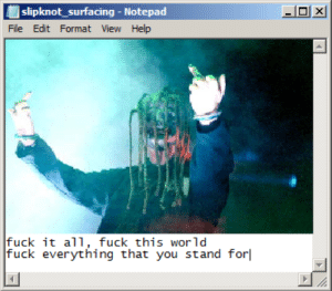 Slipknot: slipknot_surfacing - Notepad  File Edit Format View Help  fuck it all, fuck this world  fuck everything that you stand for  X