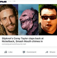 WHAT YEAR IS IT AGAIN?: Slipknot's Corey Taylor claps back at  Nickelback, Smash Mouth chimes in  consequenceofsound.net  Like  Comment  Share WHAT YEAR IS IT AGAIN?