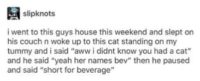 "Mmmmm liquid animal: slipknots  i went to this guys house this weekend and slept on  his couch n woke up to this cat standing on my  tummy and i said ""aww i didnt know you had a cat""  and he said ""yeah her names bev"" then he paused  and said ""short for beverage"" Mmmmm liquid animal"