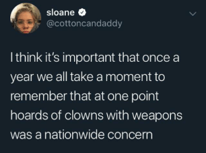 Nationwide, Clowns, and Once: sloane  @cottoncandaddy  I think it's important that once a  year we all take a moment to  remember that at one point  hoards of clowns with weapons  was a nationwide concern Some pranks went a bit too far