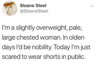 "Life, Weird, and Yeah: Sloane Steel  @SloaneSteel  e,  I'm a slightly overweight, pale,  large chested woman. In olden  days I'd be nobility. Today I'm just  scared to wear shorts in public Yeah I just dragged myself but you know what it's ok to be overweight. It's ok to be pale. It's ok to not be totally sure of yourself in a pair of shorts bc honestly shorts are weird and I think maybe we can all agree on that? I wanna rock a casual cutoff but I look like I'm the token white extra from the set of a Two (2?) Chainz video when I wear them. And I'm not quite at the point in my life when I can shamelessly wear Bermuda shorts and an Ann Taylor linen sleeveless blouse so where does that leave me? Please comment ""Anne Taylor Loft is calling you"" if you, too, fear shorts. (P.S. mah new newsletter is out! Check it out in my highlights!)"