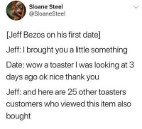 Jeff Bezos, Wow, and Thank You: Sloane Steel  @SloaneSteel  [Jeff Bezos on his first datel  Jeff: I brought you a little something  Date: wow a toaster l was looking at 3  days ago ok nice thank you  Jeff: and here are 25 other toasters  customers who viewed this item also  bought You can never go wrong with a TOASTER 😉😉