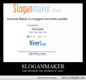 Sloganmakerhttp://omg-humor.tumblr.com: Slogan maker hate  Amanda Bieber is a boggish bum-baily poofter.  Amanda Bieber  Make a Slogan!  Livesearch: Dorian Sabine Fiona  g +1  fLike 27k  101  Sinr!com  your sins in one place  More ideas for a great hate slogan? Mail us: into at sloganmaker.com  Sloganmaker Blon I Imeressum  e 2002 - 2012 Sloganmaker.com  SLOGANMAKER  HAS SPOKEN THE WORDS OF GOD.  TASTE OF AWESOME.COM  Banned in 0 countries Sloganmakerhttp://omg-humor.tumblr.com