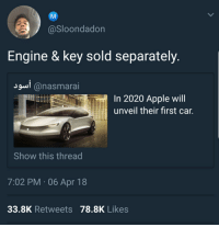 Buy the keys now for only half the price of the car: @Sloondadon  Engine & key sold separately.  2  @nasmarai  In 2020 Apple will  unveil their first car.  Show this thread  7:02 PM , 06 Apr 18  33.8K Retweets 78.8K Likes Buy the keys now for only half the price of the car