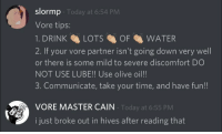 olive oil: slormp  Vore tips:  1. DRINKLOTSOF WATER  2. If your vore partner isn't going down very well  or there is some mild to severe discomfort DO  NOT USE LUBE!! Use olive oil!!  3. Communicate, take your time, and have fun!!  Today at 6:54 PM  VORE MASTER CAIN  Today at 6:55 PM  i just broke out in hives after reading that