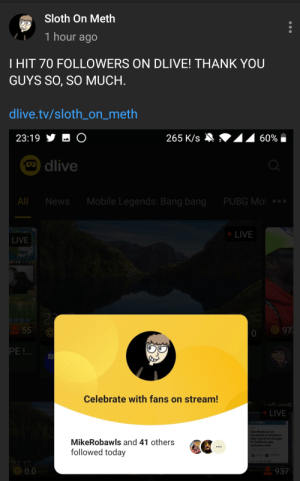 After all Sloth_on_meth does for this subreddit, consider following him on dlive. If you dont have an account, consider making one. Pewdiepie also streams. Either look up his username or link in comments.: Sloth On Meth  1 hour ago  T HIT 70 FOLLOWERS ON DLIVE! THANK YOU  GUYS SO, SO MUCH.  dlive.tv/sloth_on_meth  23:19 步  265 K/s  60%  Odlive  Mobile Legends: Bang bang  All  News  PUBG Mol *.  LIVE  LIVE  27  O 97.  55  PE!.  Celebrate with fans on stream!  • LIVE  Vox Media to cut  hundreds of freelance  jobs ahead of changes  in California gig  MikeRobawls and 41 others  economy laws  followed today  23:17  O 0.0  937 After all Sloth_on_meth does for this subreddit, consider following him on dlive. If you dont have an account, consider making one. Pewdiepie also streams. Either look up his username or link in comments.
