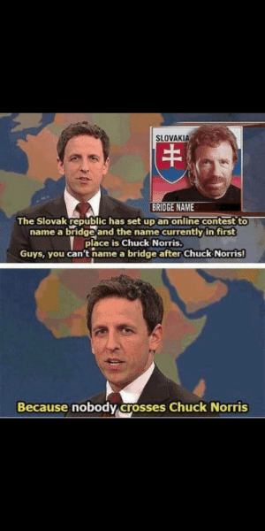 Long enough for Seth Meyers to still be hosting Weekend Update.: SLOVAKIA  BRIDGE NAME  The Slovak republic has set up an online contest to  name a bridge and the name currently in first  place is Chuck Norris.  Guys, you can't name a bridge after Chuck Norris!  Because nobody crosses Chuck Norris Long enough for Seth Meyers to still be hosting Weekend Update.