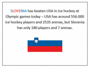 Hockey, Games, and Today: SLOVENIA has beaten USA in ice hockey at  Olympic games today- USA has around 556.000  ice hockey players and 2535 arenas, but Slovenia  has only 180 players and 7 arenas.  崗 David vs Goliath