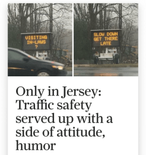 Slow down: SLOW DOWN  GET THERE  LATE  VISITING  IN-LAWS  Only in Jersey:  Traffic safety  served up with a  side of attitude,  humor Slow down