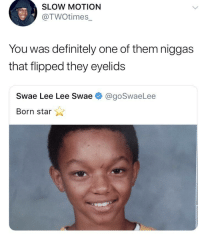 Blackpeopletwitter, Definitely, and Music: SLOW MOTION  @TWOtimes_  You was definitely one of them niggas  that flipped they eyelids  Swae Lee Lee Swae  @goSwaeLee  Born star <p>His music is still good though (via /r/BlackPeopleTwitter)</p>