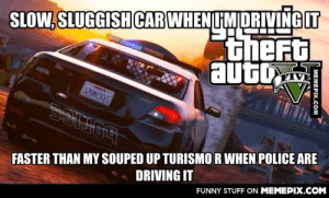 This always pisses me off in GTA Vomg-humor.tumblr.com: SLOW, SLUGGISH CAR WHENIMIDRIVING IT  theFt  auto  VE  FASTER THAN MY SOUPED UP TURISMO R WHEN POLICE ARE  DRIVING IT  FUNNY STUFF ON MEMEPIX.COM  MEMEPIX.COM This always pisses me off in GTA Vomg-humor.tumblr.com