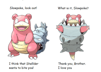 Slowbro reacts to Mega-Slowbro: Slowpoke, look out!  I think that Shellder  wants to bite you  What is it, Slowpoke?  Thank you, Brother.  I love you Slowbro reacts to Mega-Slowbro