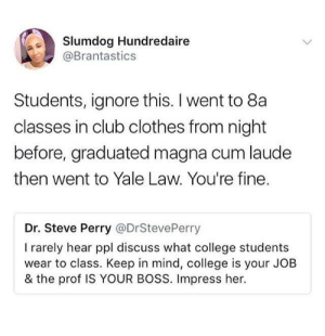 Clothes, Club, and College: Slumdog Hundredaire  @Brantastics  Students, ignore this. I went to 8a  classes in club clothes from night  before, graduated magna cum laude  then went to Yale Law. You're fine.  Dr. Steve Perry @DrStevePerry  I rarely hear ppl discuss what college students  wear to class. Keep in mind, college is your JOB  & the prof IS YOUR BOSS. Impress her. Dressed for the stress. Not to impress.
