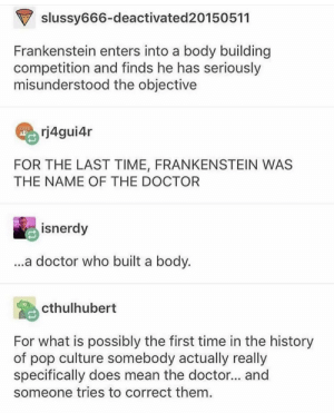 Maybe you're the monster instead.: slussy666-deactivated20150511  Frankenstein enters into a body building  competition and finds he has seriously  misunderstood the objective  rj4gui4r  FOR THE LAST TIME, FRANKENSTEIN WAS  THE NAME OF THE DOCTOR  isnerdy  ...a doctor who built a body.  cthulhubert  For what is possibly the first time in the history  of pop culture somebody actually really  specifically does mean the doctor... and  someone tries to correct them Maybe you're the monster instead.