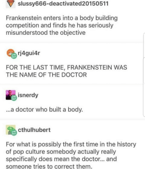 wouldve missed the joke too: slussy666-deactivated20150511  Frankenstein enters into a body building  competition and finds he has seriously  misunderstood the objective  rj4gui4r  FOR THE LAST TIME, FRANKENSTEIN WAS  THE NAME OF THE DOCTOR  isnerdy  a doctor who built a body.  cthulhubert  For what is possibly the first time in the history  of pop culture somebody actually really  specifically does mean the doctor... and  someone tries to correct them wouldve missed the joke too