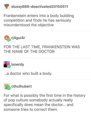 Doctor, Pop, and Doctor Who: slussy666-deactivated20150511  Frankenstein enters into a body building  competition and finds he has seriously  misunderstood the objective  rj4gui4r  FOR THE LAST TIME, FRANKENSTEIN WAS  THE NAME OF THE DOCTOR  isnerdy  ...a doctor who built a body.  cthulhubert  For what is possibly the first time in the history  of pop culture somebody actually really  specifically does mean the doctor... and  someone tries to correct them. There's a first time for everything