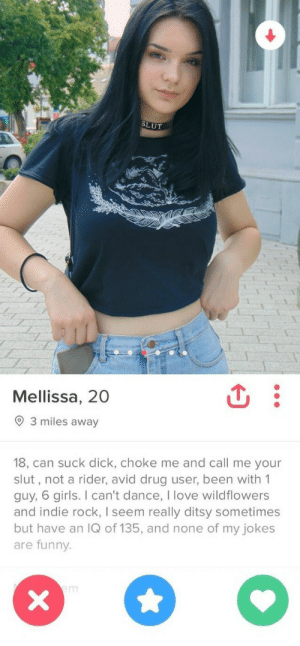 Tinder Slut: SLUT  Mellissa, 20  3 miles away  18, can suck dick, choke me and call me your  slut, not a rider, avid drug user, been with 1  guy, 6 girls. I can't dance, I love wildflowers  and indie rock, I seem really ditsy sometimes  but have an IQ of 135, and none of my jokes  are funny.  em  X Tinder Slut