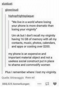 """Bailey Jay, Music, and Phone: slutdust:  glowcloud  hiphopfrightsplaque:  e live in a world where losing  your phone is more dramatic than  losing your virginity""""  Um ok but I don't recall my virginity  having 16 GB of memory with all my  contacts, music, photos, calendars,  and apps or costing over $200.  my phone is an expensive and  important material object and not a  useless social construct put in place  to shame and commodify women  Plus I remember where I lost my virginity  Quelle: khiravaggio #sexed  888,525 Anmerkungen point made https://t.co/MzFuqks0wH"""