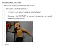 This is the best idea ever: slutofsubstanceDeactivated:  thevoiceofbenedictcumberbatchDeactivated:  the-vashta-natashaDeactivated:  l think we need to invent a game called 'shatner  Someone yells 'SHATNER' at you and then you have to overact  whatever you were doing  i am in This is the best idea ever