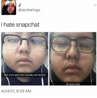 Fire, Memes, and Snapchat: @slutterings  I hate snapchat  ow thank godidon't actually look like that  4/24/17, 9:29 AM  Oh never mind Oh wow 😂😂😂😂😳 Snapchat _ _ FOLLOW: ➡➡➡@_IM_JUST_THAT_GUY_____ ⬅⬅⬅ for daily fire posts 🔥🤳🏼