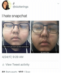 God, Snapchat, and Mind: @slutterings  I hate snapchat  thank god I don't actually look like that  Oh never mind  4/24/17, 9:29 AM  View Tweet activity  61 Retweets 102 ikes ha