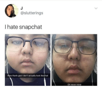 Funny, Girls, and God: @slutterings  I hate snapchat  Wow thank god I don't actually look ike that  Oh never mind 😂😂😂 - - - - funnyshit funmemes100 instadaily instaday daily posts fun nochill girl savage girls boys men women lol lolz follow followme follow for more funny content 💯 @funmemes100