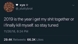 Dank, Memes, and Shit: @_sluttybrat  2019 is the year i get my shit together or  i finally kill myself. so stay tuned  11/26/18, 8:24 PM  29.4K Retweets 66.3K Likes Meirl by _absent_minded_ MORE MEMES