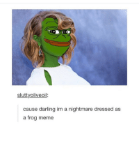 love: sluttyoliveoil:  cause darling im a nightmare dressed as  a frog meme love