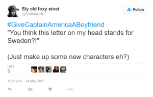 "Fucking, Head, and Target: Sly old foxy stoat  @GRIMACHU  Follow  #GiveCaptainAmericaABoyfriend  ""You think this letter on my head stands for  Sweden?!""  (Just make up some new characters eh?)  LIKES  5  12:21 p.m-24 May 2016 sergeantasset:  sergeantasset:    will someone please tell me what this guy meant did he genuinely think steve had a fucking s on his head someone explain this"