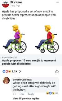 itsagifnotagif:  Social Media is free: sly Sky News  news  7 hrs  Apple has proposed a set of new emoji to  provide better representation of people with  disabilities  NEWS.SKY.COM  Apple proposes 13 new emojis to represent  people with disabilities   1.1K 〉  Beverly Comeaux  Wheel chair emoji will definitely be  getting used after a good night with  the hubby!  7h Like Reply  View 69 previous replies  08185 itsagifnotagif:  Social Media is free