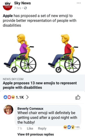 Apple, Definitely, and Emoji: sly Sky News  news  7 hrs  Apple has proposed a set of new emoji to  provide better representation of people with  disabilities  NEWS.SKY.COM  Apple proposes 13 new emojis to represent  people with disabilities   1.1K 〉  Beverly Comeaux  Wheel chair emoji will definitely be  getting used after a good night with  the hubby!  7h Like Reply  View 69 previous replies  08185 brbjellyfishing: itsagifnotagif:  Social Media is free  fuck it up Beverly!!