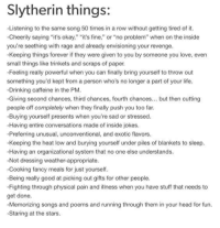 """Drinking, Head, and Life: Slytherin things:  -Listening to the same song 50 times in a row without getting tired of it.  -Cheerily saying """"it's okay,"""" """"it's fine,"""" or """"no problem"""" when on the inside  you're seething with rage and already envisioning your revenge  -Keeping things forever if they were given to you by someone you love, even  small things like trinkets and scraps of paper  Feeling really powerful when you can finally bring yourself to throw out  something you'd kept from a person who's no longer a part of your life  Drinking caffeine in the PM  -Giving second chances, third chances, fourth chances... but then cutting  people off completely when they finally push you too far.  -Buying yourself presents when you're sad or stressed.  Having entire conversations made of inside jokes  Preferring unusual, unconventional, and exotic flavors  Keeping the heat low and burying yourself under piles of blankets to sleep  -Having an organizational system that no one else understands  Not dressing weather-appropriate  -Cooking fancy meals for just yourself  Being really good at picking out gifts for other people  -Fighting through physical pain and illness when you have stuff that needs to  get done  Memorizing songs and poems and running through them in your head for fun.  -Staring at the stars"""