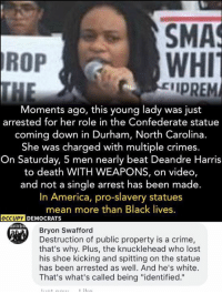 "America, Crime, and Memes: SMA  WHI  IPREM  ROP  Moments ago, this young lady was just  arrested for her role in the Confederate statue  coming down in Durham, North Carolina.  She was charged with multiple crimes  On Saturday, 5 men nearly beat Deandre Harris  to death WITH WEAPONS, on video,  and not a single arrest has been made.  In America, pro-slavery statues  mean more than Black lives  Bryon Swafford  Destruction of public property is a crime,  that's why. Plus, the knucklehead who lost  his shoe kicking and spitting on the statue  has been arrested as well. And he's white.  That's what's called being ""identified."" (GC)"