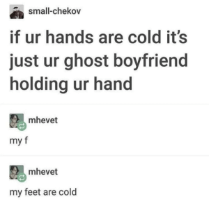 Ghost, Boyfriend, and Cold: small-chekov  t ur hands are cold it's  just ur ghost boyfriend  holding ur hand  mhevet  my  mhevet  my feet are cold Socks ON