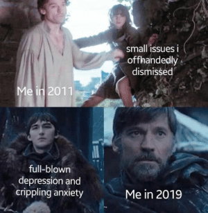 44 Brand Spankin' New Game of Thrones Season 8 Memes: small issues i  offhandedly  dismissed  Me in 2011  full-blown  depression and  crippling anxiety  Me in 2019 44 Brand Spankin' New Game of Thrones Season 8 Memes