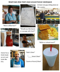 """Being Alone, Starter Packs, and Thank You: Small town diner that's been around forever starterpack  At least one guy sitting alone at  the counter  34977  Has  Total  Thank You-Please Come Agsin  """"More coffee hon?""""  """"Would you like bacon  or sausage with that?""""  """"White or wheat toast?""""  """"Bob's Diner""""  Owner has a  thick Greek  accent and  looks like  this  Street Diner""""  """"  """"[name of town] Diner"""""""