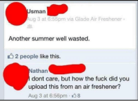 Memes, 🤖, and How: Sman  Aug 3 at 6:55pm via Glade Air Freshener  Another summer well wasted.  2 people like this.  athan  dont care, but how the fuck did you  upload this from an air freshener?  Aug 3 at 6:56pm 38 Fresh af 😂