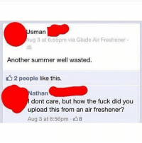 Fucking, Funny, and Meme: sman  Aug 3 at 6:55pm via Glade Air Freshener  Another summer well wasted.  t 2 people like this.  athan  dont care, but how the fuck did you  upload this from an air freshener?  Aug 3 at 6:56pm 8 @sonny5ideup is fucking hilarious!