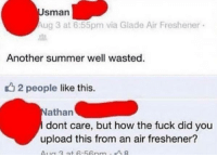 Summer, Fuck, and How: sman  Aug 3 at 6:55pm via Glade Air Freshener  Another summer well wasted.  22 people like this.  athan  dont care, but how the fuck did you  upload this from an air freshener? 😂😂😂