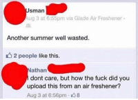Summer, Fuck, and How: sman  Aug 3 at 6:55pm via Glade Air Freshener  Another summer well wasted  2 people like this.  athan  dont care, but how the fuck did you  upload this from an air freshener?  Aug 3 at 6:56pm 8