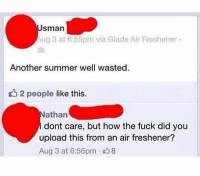 How, dude? https://t.co/JM2CBeu4h4: sman  Aug 3 at 6:55pm via Glade Air Freshener  Another summer well wasted.  u2 people like this.  athan  dont care, but how the fuck did you  upload this from an air freshener?  Aug 3 at 6:56pm 8 How, dude? https://t.co/JM2CBeu4h4