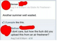 Fucking, Memes, and Summer: Sman  Aug 3 at 6:55pm via Glade Air Freshener  Another summer well wasted  2 people like this.  athan  dont care, but how the fuck did you  upload this from an air freshener?  Aug 3 at 6:56pm 8 What! What??