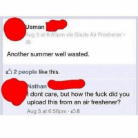 Memes, Summer, and Fuck: sman  ug 3 at 6:55pm via Glade Air Freshener .  Another summer well wasted.  12 people like this.  athan  dont care, but how the fuck did you  upload this from an air freshener?  Aug 3 at 6:56pm 8 Out here living in 2017 while Usman living in 3017