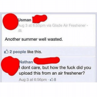Memes, Summer, and Fuck: sman  ug 3 at 6:55pm via Glade Air Freshener  Another summer well wasted  u2 people like this.  athan  dont care, but how the fuck did you  upload this from an air freshener?  Aug 3 at 6:56pm 8 😂Damn