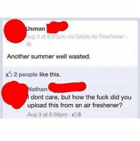 Funny, Jealous, and Summer: sman  ug 3 at 6:55pm via Glade Air Freshener  Another summer well wasted.  2 people like this.  athan  dont care, but how the fuck did you  upload this from an air freshener?  Aug 3 at 6:56pm 8 Kinda jealous