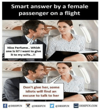 Be Like, Meme, and Memes: smart answer by a female  passenger on a flight  Nice Perfume.. Which  one is it? I want to give  it to my wife...!!  Don't give her, some  idiots will find an  excuse to talk to her  K @DESIFUN 1 @DESIFUN @DESIFUN םDESIFUN.COM  @DESIFUN DESIFUN.COM Twitter: BLB247 Snapchat : BELIKEBRO.COM belikebro sarcasm meme Follow @be.like.bro